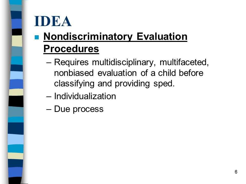 6 IDEA n Nondiscriminatory Evaluation Procedures –Requires multidisciplinary, multifaceted, nonbiased evaluation of a child before classifying and providing sped.