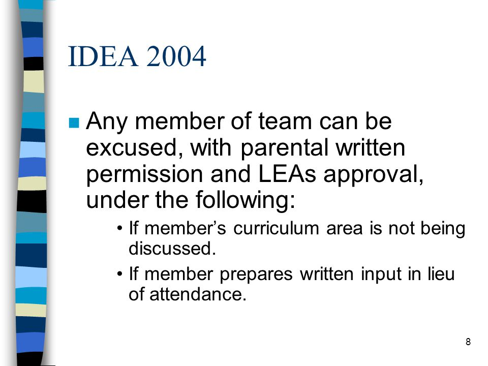 8 IDEA 2004 n Any member of team can be excused, with parental written permission and LEAs approval, under the following: If member's curriculum area is not being discussed.