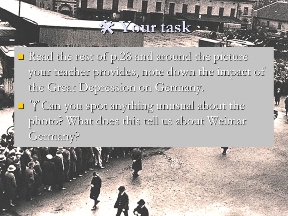  Your task Read the rest of p.28 and around the picture your teacher provides, note down the impact of the Great Depression on Germany.
