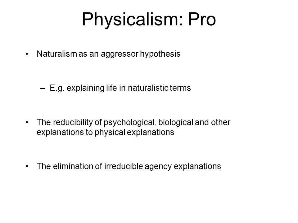 Physicalism: Pro Naturalism as an aggressor hypothesis –E.g.