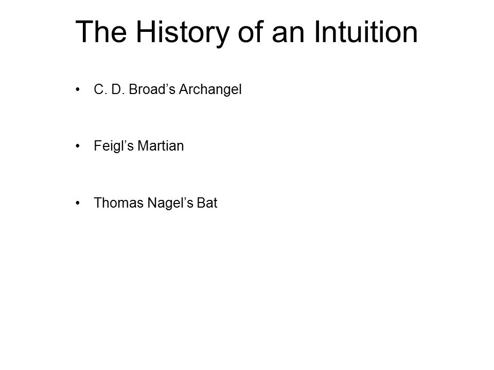 The History of an Intuition C. D. Broad's Archangel Feigl's Martian Thomas Nagel's Bat