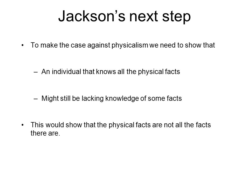 Jackson's next step To make the case against physicalism we need to show that –An individual that knows all the physical facts –Might still be lacking knowledge of some facts This would show that the physical facts are not all the facts there are.