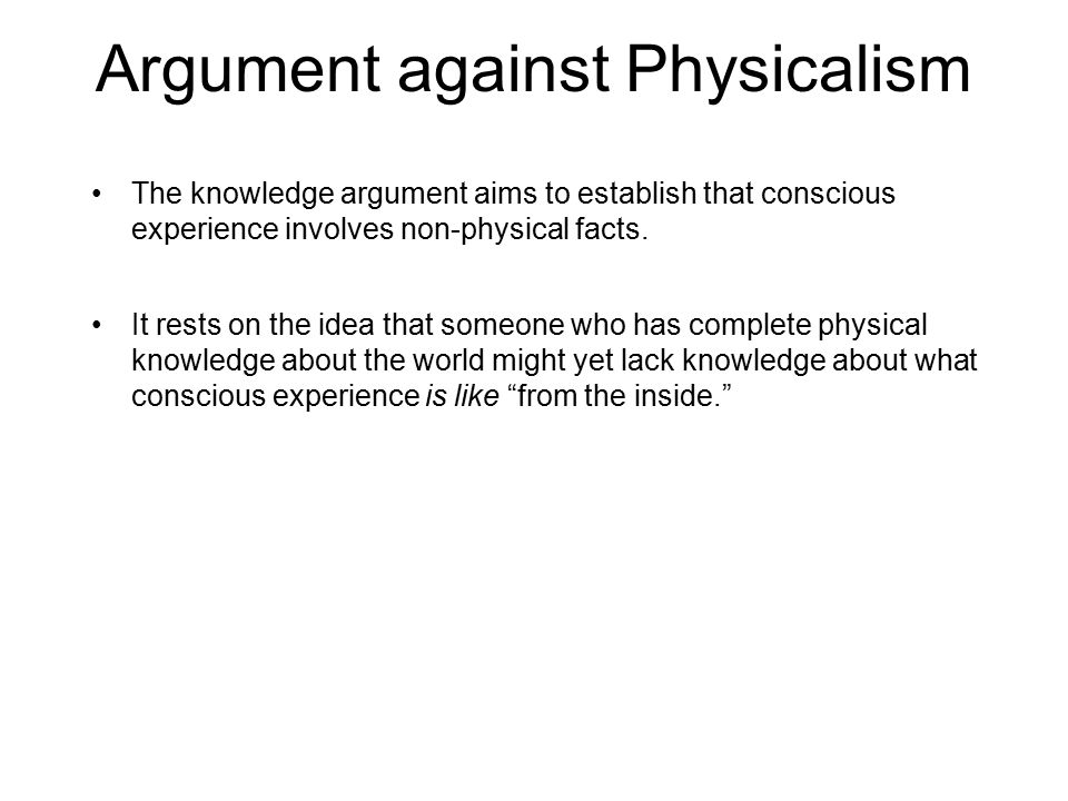 Argument against Physicalism The knowledge argument aims to establish that conscious experience involves non-physical facts.