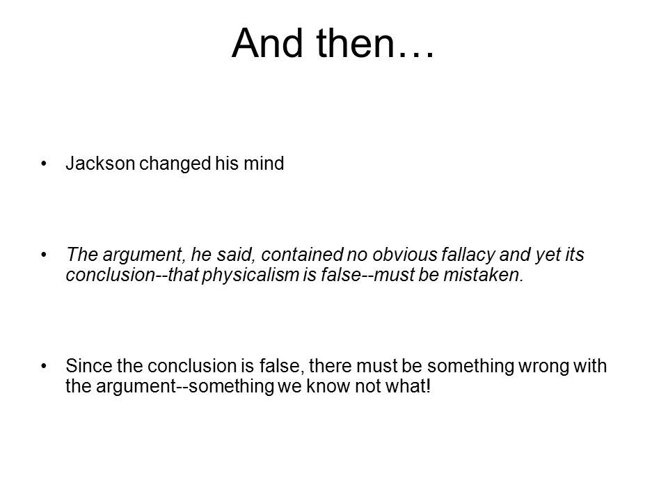 And then… Jackson changed his mind The argument, he said, contained no obvious fallacy and yet its conclusion--that physicalism is false--must be mistaken.