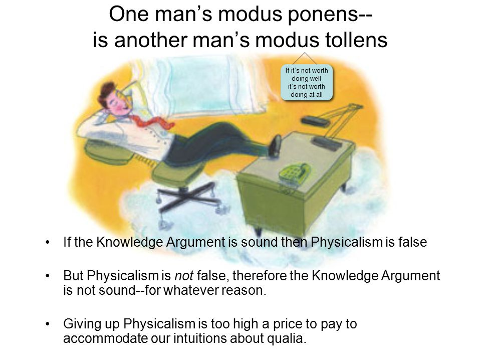 One man's modus ponens-- is another man's modus tollens If it's not worth doing well it's not worth doing at all If the Knowledge Argument is sound then Physicalism is false But Physicalism is not false, therefore the Knowledge Argument is not sound--for whatever reason.