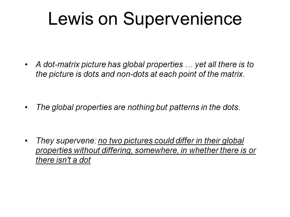 Lewis on Supervenience A dot-matrix picture has global properties … yet all there is to the picture is dots and non-dots at each point of the matrix.