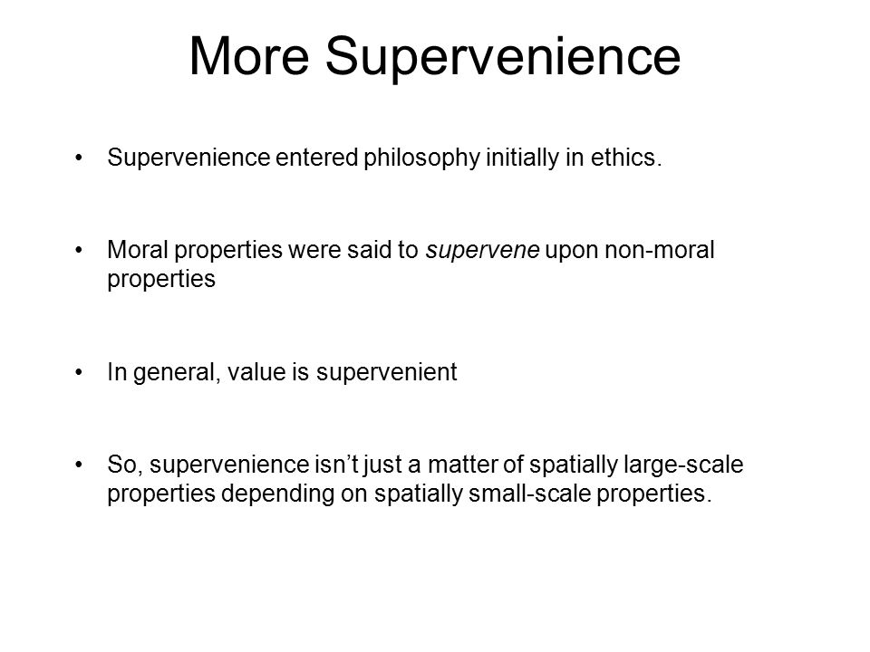 More Supervenience Supervenience entered philosophy initially in ethics.