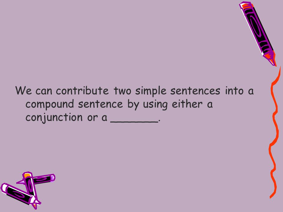We can contribute two simple sentences into a compound sentence by using either a conjunction or a _______.