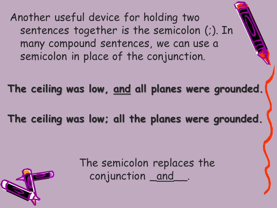 Another useful device for holding two sentences together is the semicolon (;).