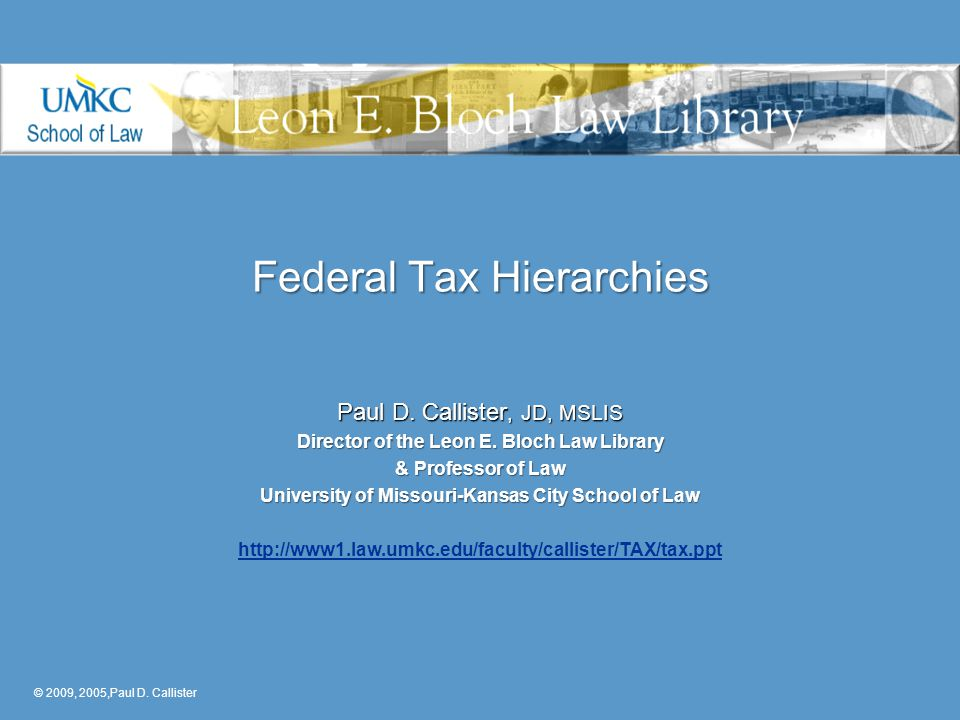 Federal Tax Hierarchies Paul D. Callister, JD, MSLIS Director of the Leon E. Bloch Law Library & Professor of Law University of Missouri-Kansas City S