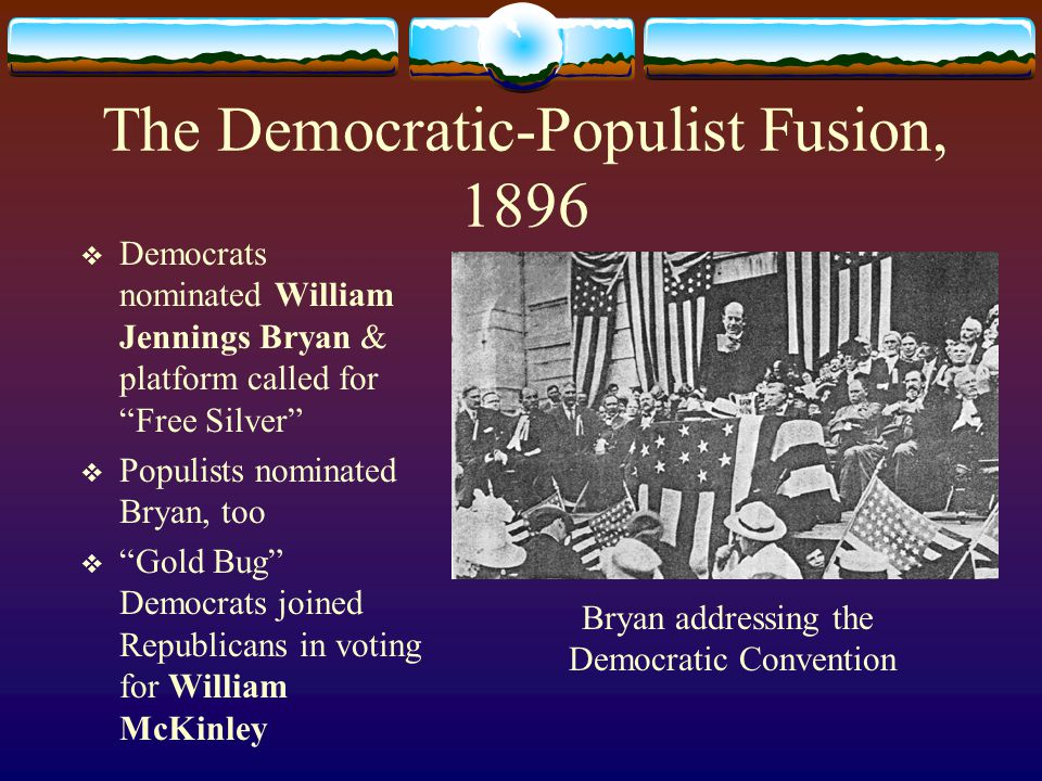 The Democratic-Populist Fusion, 1896  Democrats nominated William Jennings Bryan & platform called for Free Silver  Populists nominated Bryan, too  Gold Bug Democrats joined Republicans in voting for William McKinley Bryan addressing the Democratic Convention