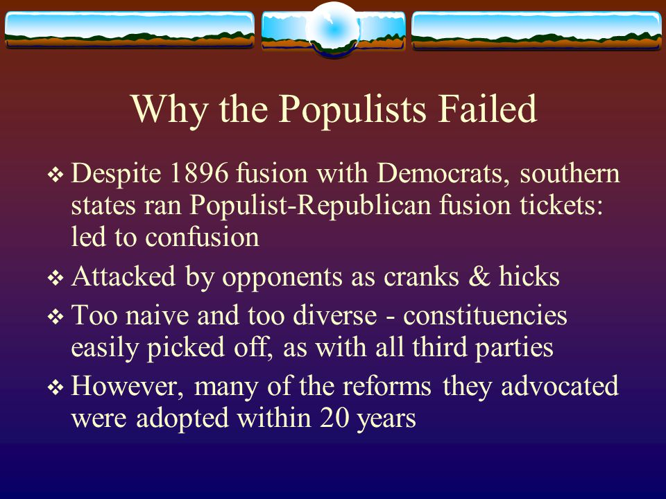 Why the Populists Failed  Despite 1896 fusion with Democrats, southern states ran Populist-Republican fusion tickets: led to confusion  Attacked by opponents as cranks & hicks  Too naive and too diverse - constituencies easily picked off, as with all third parties  However, many of the reforms they advocated were adopted within 20 years