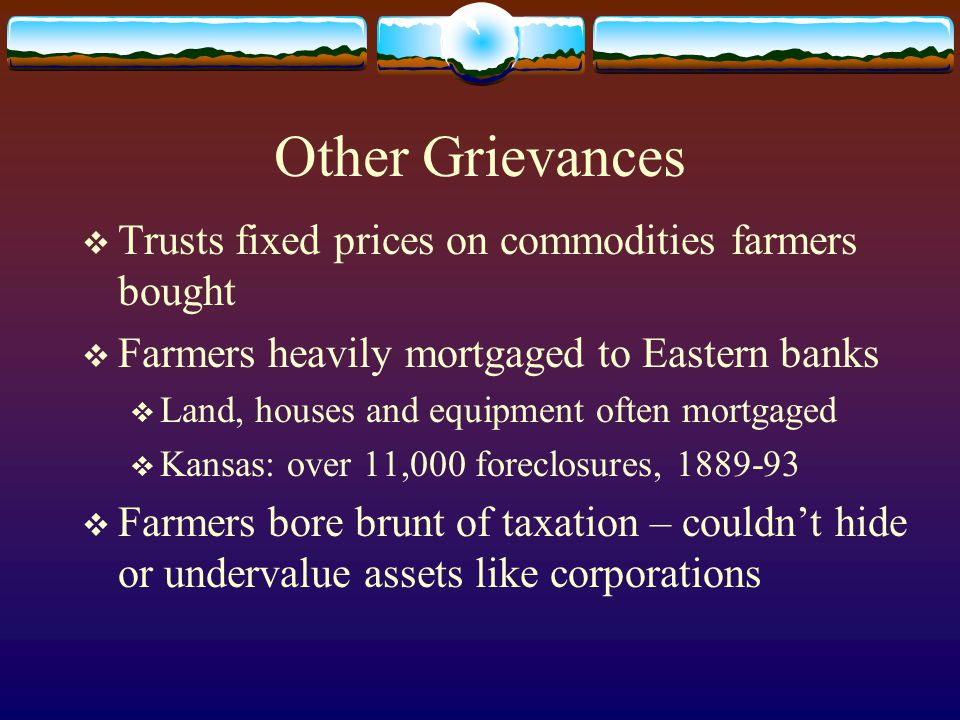 Other Grievances  Trusts fixed prices on commodities farmers bought  Farmers heavily mortgaged to Eastern banks  Land, houses and equipment often m