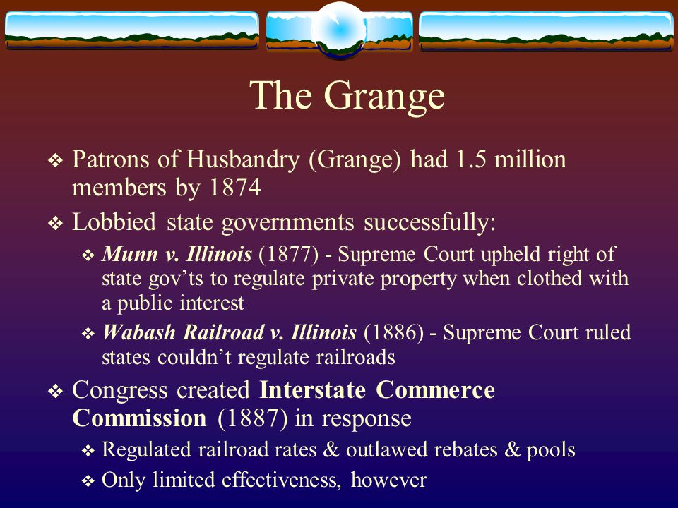 The Grange  Patrons of Husbandry (Grange) had 1.5 million members by 1874  Lobbied state governments successfully:  Munn v.