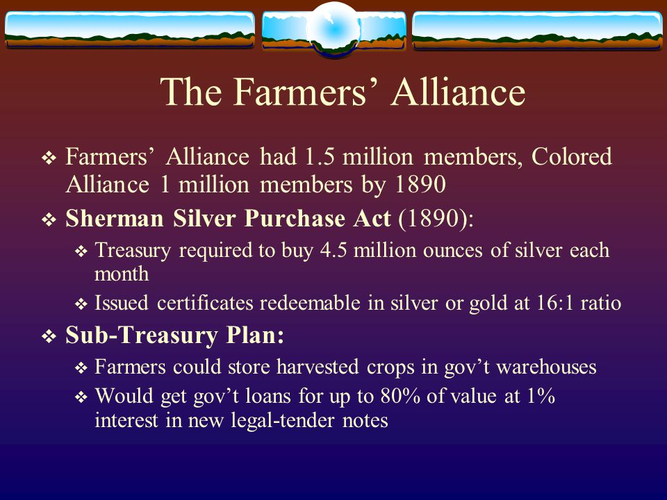 The Farmers' Alliance  Farmers' Alliance had 1.5 million members, Colored Alliance 1 million members by 1890  Sherman Silver Purchase Act (1890):  Treasury required to buy 4.5 million ounces of silver each month  Issued certificates redeemable in silver or gold at 16:1 ratio  Sub-Treasury Plan:  Farmers could store harvested crops in gov't warehouses  Would get gov't loans for up to 80% of value at 1% interest in new legal-tender notes