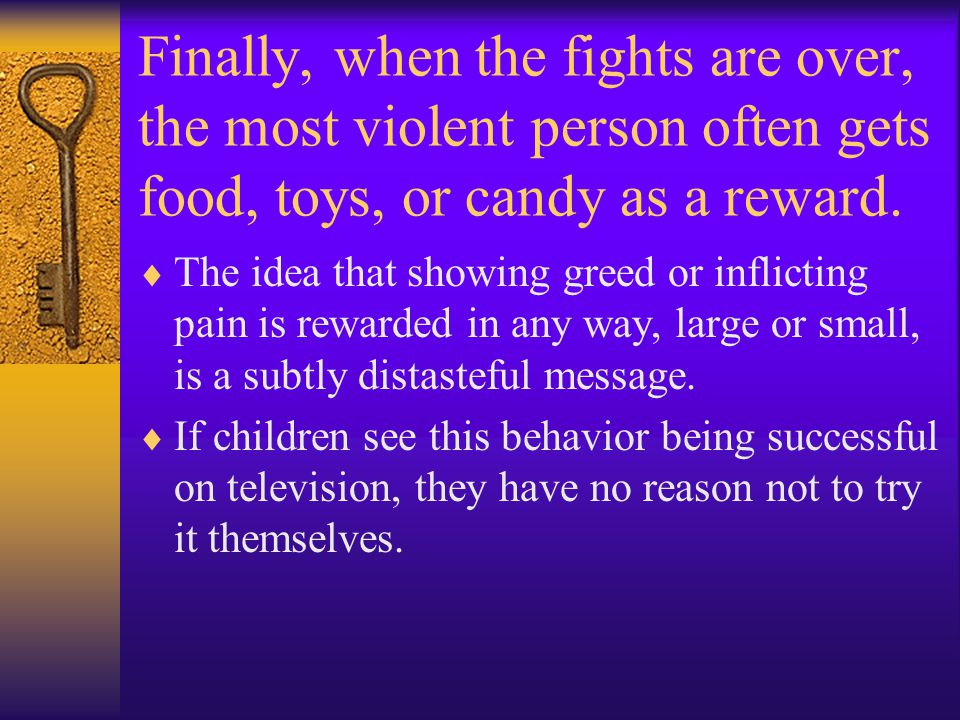Finally, when the fights are over, the most violent person often gets food, toys, or candy as a reward.  The idea that showing greed or inflicting pa