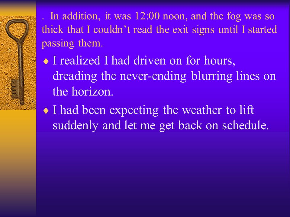 . In addition, it was 12:00 noon, and the fog was so thick that I couldn't read the exit signs until I started passing them.  I realized I had driven