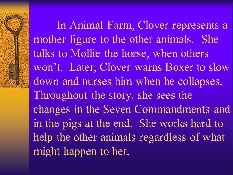 In Animal Farm, Clover represents a mother figure to the other animals. She talks to Mollie the horse, when others won't. Later, Clover warns Boxer to