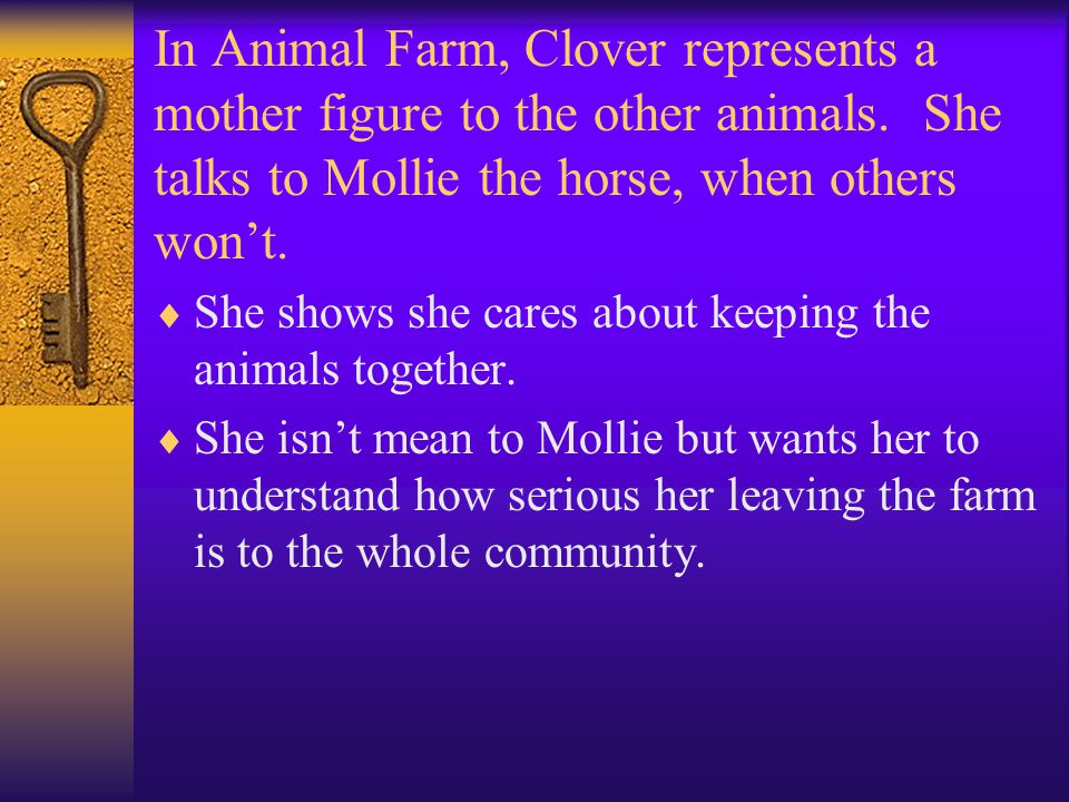 In Animal Farm, Clover represents a mother figure to the other animals. She talks to Mollie the horse, when others won't.  She shows she cares about