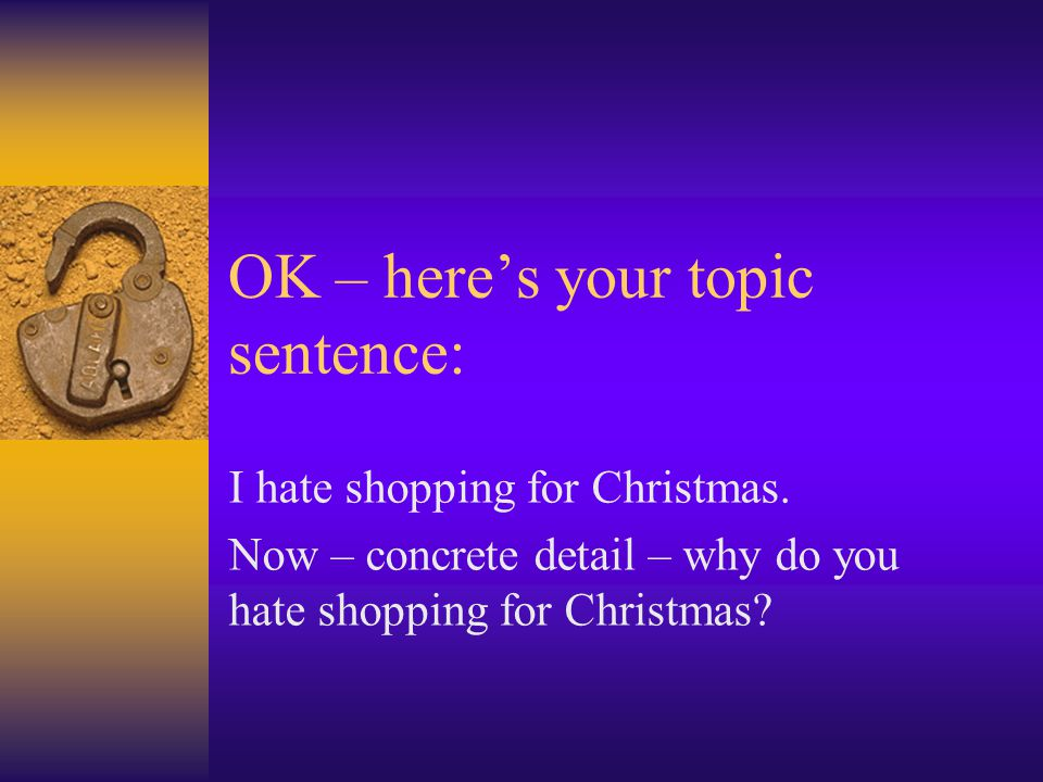 OK – here's your topic sentence: I hate shopping for Christmas. Now – concrete detail – why do you hate shopping for Christmas?