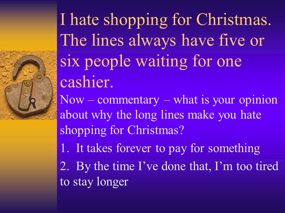 I hate shopping for Christmas. The lines always have five or six people waiting for one cashier. Now – commentary – what is your opinion about why the