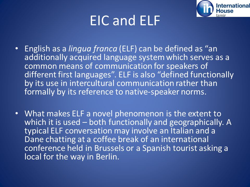 EIC and ELF English as a lingua franca (ELF) can be defined as an additionally acquired language system which serves as a common means of communication for speakers of different first languages .