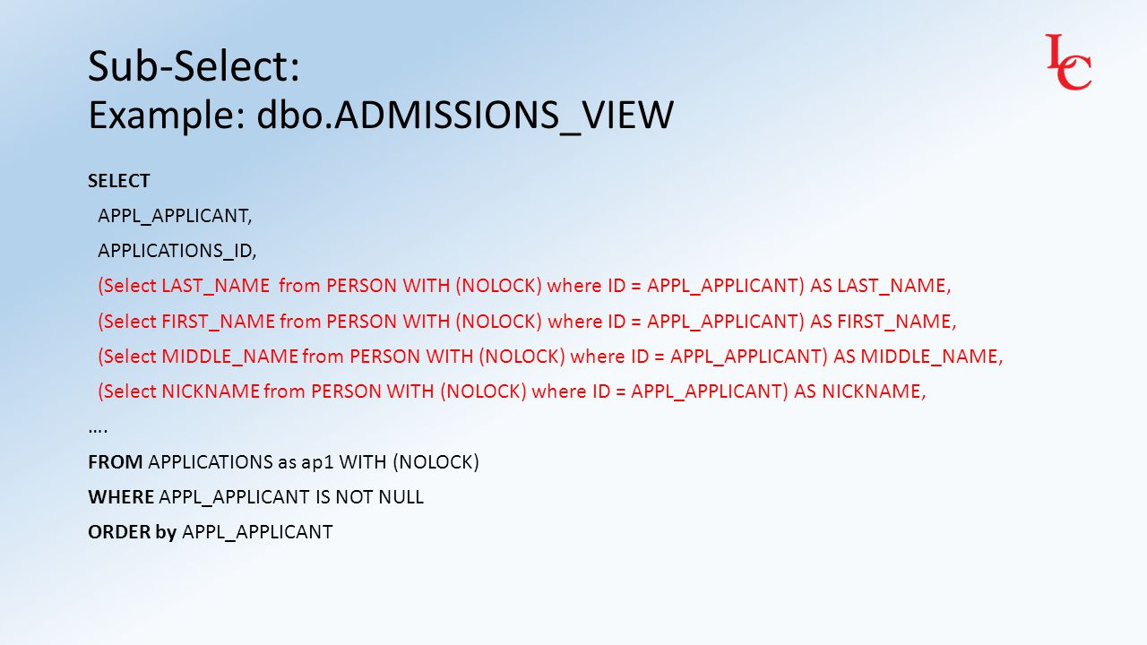 Sub-Select: Example: dbo.ADMISSIONS_VIEW SELECT APPL_APPLICANT, APPLICATIONS_ID, (Select LAST_NAME from PERSON WITH (NOLOCK) where ID = APPL_APPLICANT