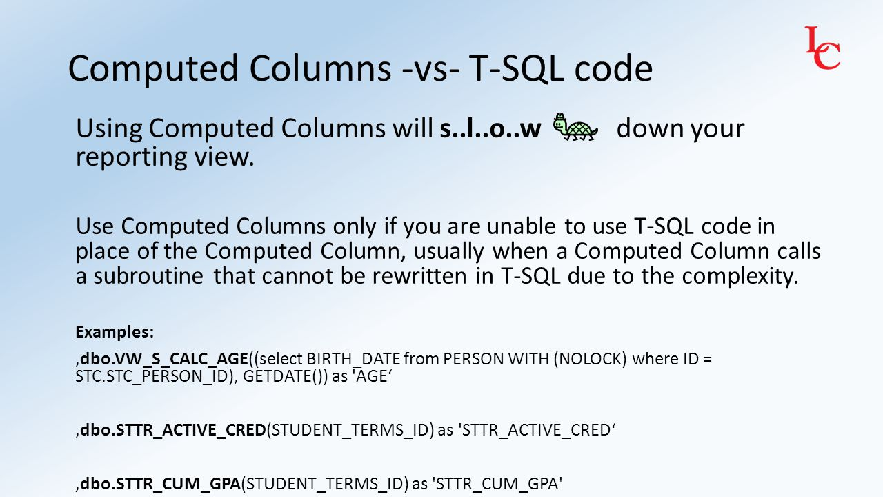 Computed Columns -vs- T-SQL code Using Computed Columns will s..l..o..w down your reporting view. Use Computed Columns only if you are unable to use T