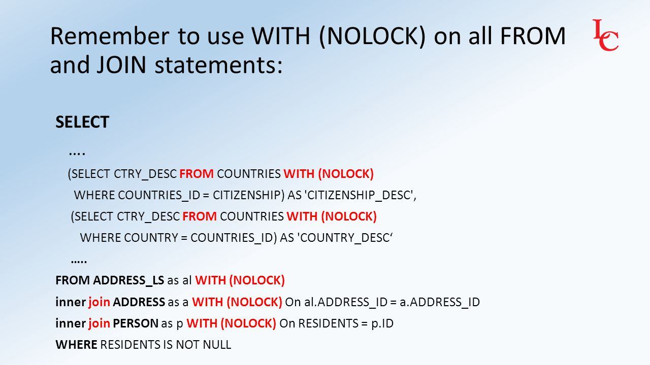 Remember to use WITH (NOLOCK) on all FROM and JOIN statements: SELECT …. (SELECT CTRY_DESC FROM COUNTRIES WITH (NOLOCK) WHERE COUNTRIES_ID = CITIZENSH