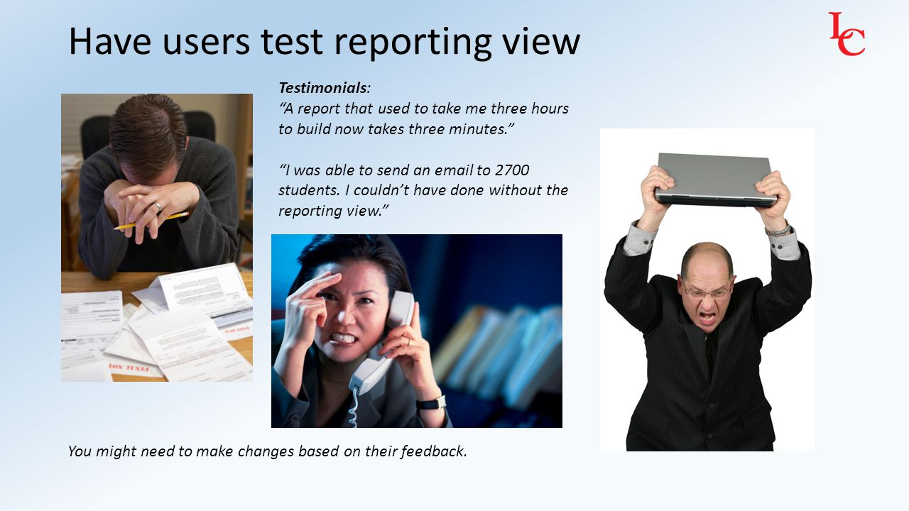 "Have users test reporting view You might need to make changes based on their feedback. Testimonials: ""A report that used to take me three hours to bui"