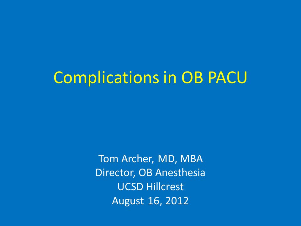 Complications in OB PACU Tom Archer, MD, MBA Director, OB Anesthesia UCSD Hillcrest August 16, 2012