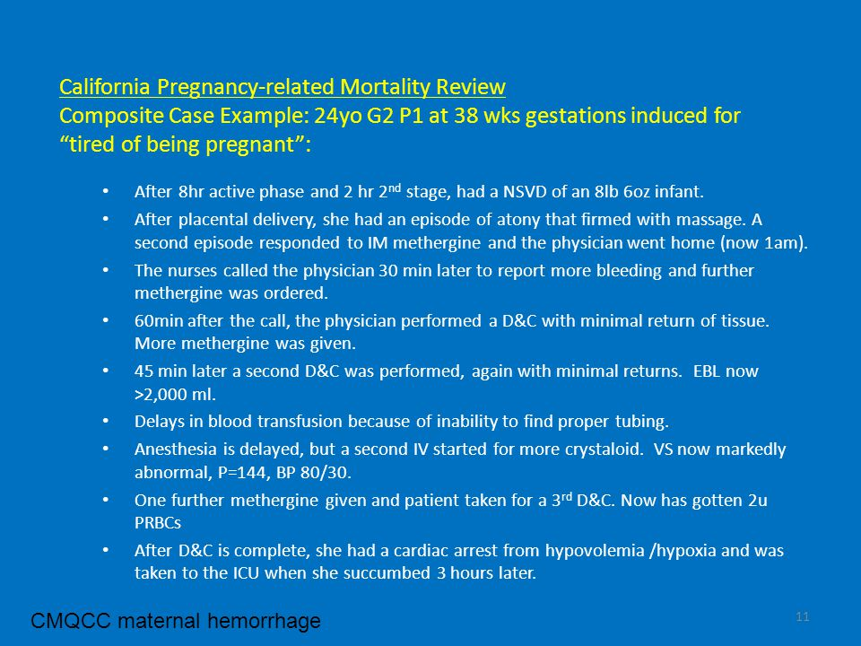 California Pregnancy-related Mortality Review Composite Case Example: 24yo G2 P1 at 38 wks gestations induced for tired of being pregnant : After 8hr active phase and 2 hr 2 nd stage, had a NSVD of an 8lb 6oz infant.
