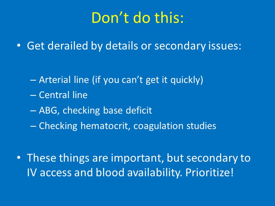 Don't do this: Get derailed by details or secondary issues: – Arterial line (if you can't get it quickly) – Central line – ABG, checking base deficit – Checking hematocrit, coagulation studies These things are important, but secondary to IV access and blood availability.