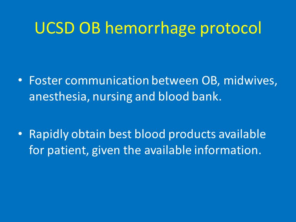 UCSD OB hemorrhage protocol Foster communication between OB, midwives, anesthesia, nursing and blood bank.