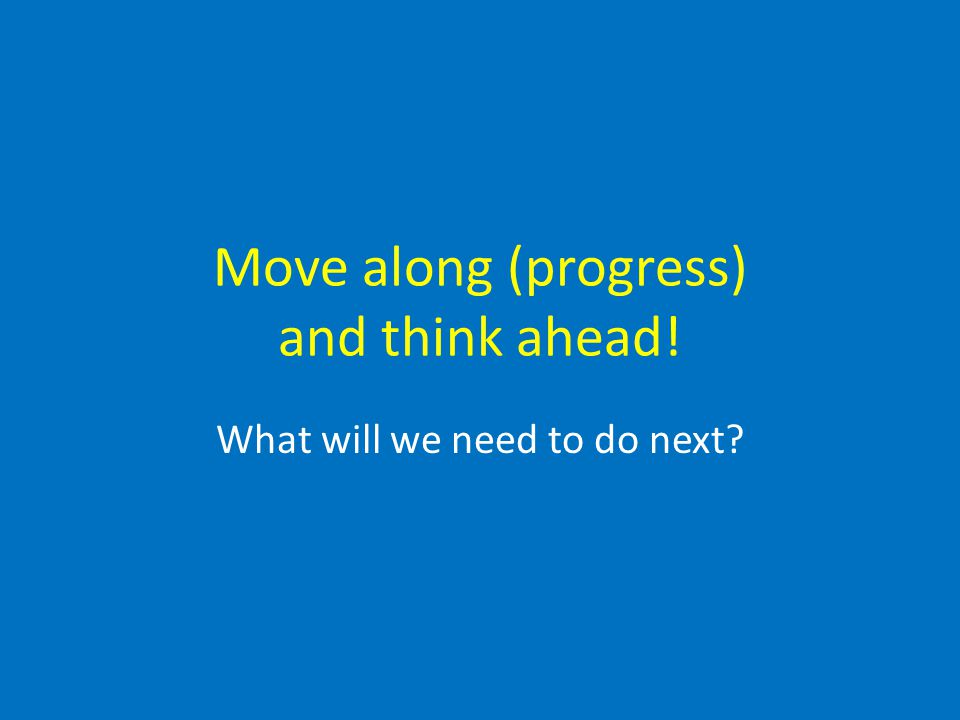 Move along (progress) and think ahead! What will we need to do next