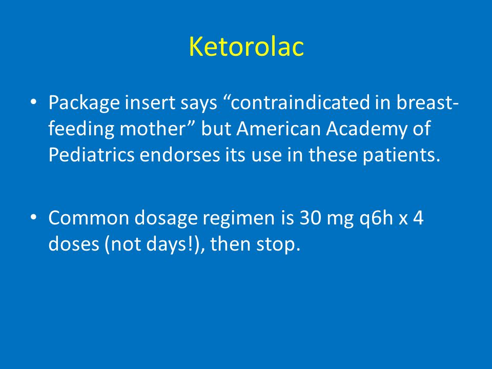 Ketorolac Package insert says contraindicated in breast- feeding mother but American Academy of Pediatrics endorses its use in these patients.