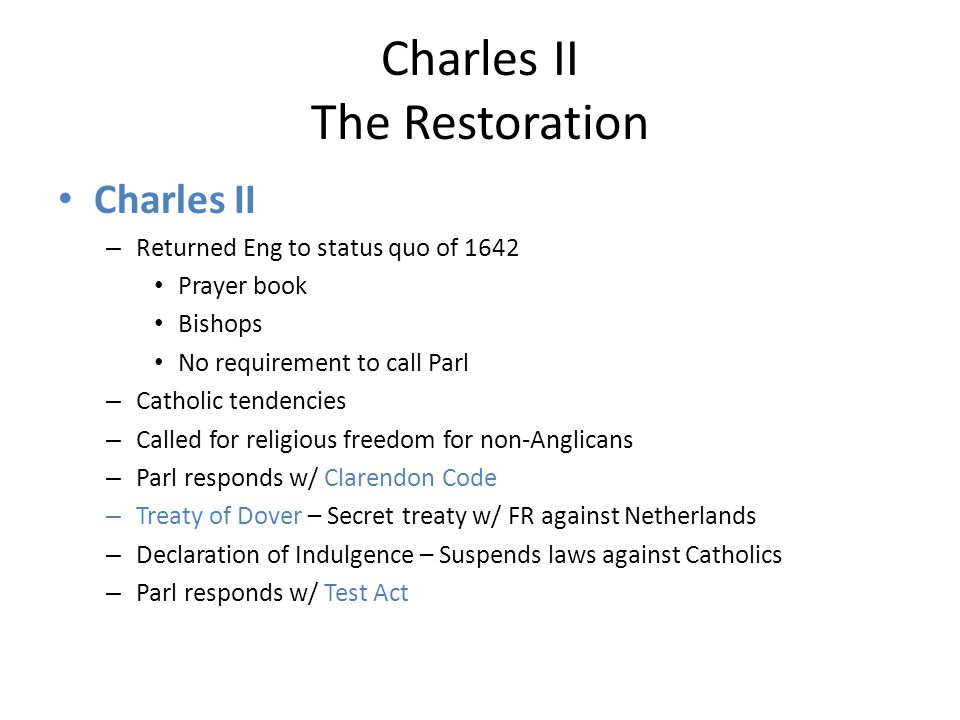 Charles II The Restoration Charles II – Returned Eng to status quo of 1642 Prayer book Bishops No requirement to call Parl – Catholic tendencies – Called for religious freedom for non-Anglicans – Parl responds w/ Clarendon Code – Treaty of Dover – Secret treaty w/ FR against Netherlands – Declaration of Indulgence – Suspends laws against Catholics – Parl responds w/ Test Act