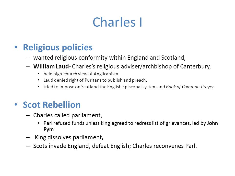 Charles I Religious policies – wanted religious conformity within England and Scotland, – William Laud- Charles's religious adviser/archbishop of Canterbury, held high-church view of Anglicanism Laud denied right of Puritans to publish and preach, tried to impose on Scotland the English Episcopal system and Book of Common Prayer Scot Rebellion – Charles called parliament, Parl refused funds unless king agreed to redress list of grievances, led by John Pym – King dissolves parliament, – Scots invade England, defeat English; Charles reconvenes Parl.