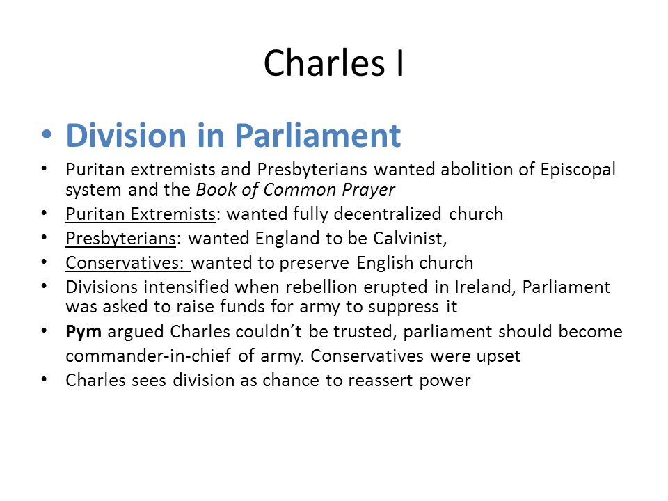 Charles I Division in Parliament Puritan extremists and Presbyterians wanted abolition of Episcopal system and the Book of Common Prayer Puritan Extremists: wanted fully decentralized church Presbyterians: wanted England to be Calvinist, Conservatives: wanted to preserve English church Divisions intensified when rebellion erupted in Ireland, Parliament was asked to raise funds for army to suppress it Pym argued Charles couldn't be trusted, parliament should become commander-in-chief of army.