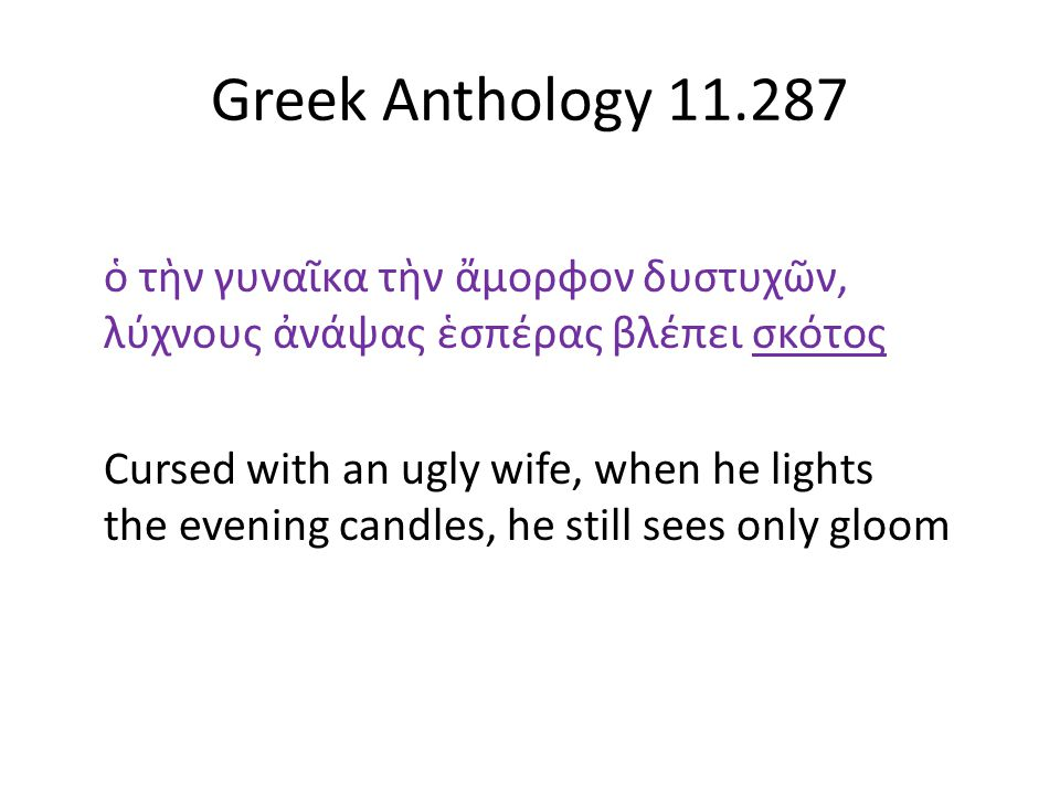 Greek Anthology 11.287 ὁ τὴν γυναῖκα τὴν ἄμορφον δυστυχῶν, λύχνους ἀνάψας ἑσπέρας βλέπει σκότος Cursed with an ugly wife, when he lights the evening c