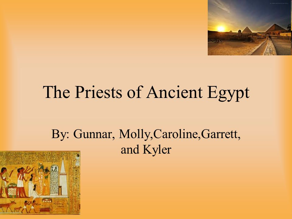 The Priests of Ancient Egypt By: Gunnar, Molly,Caroline,Garrett, and Kyler