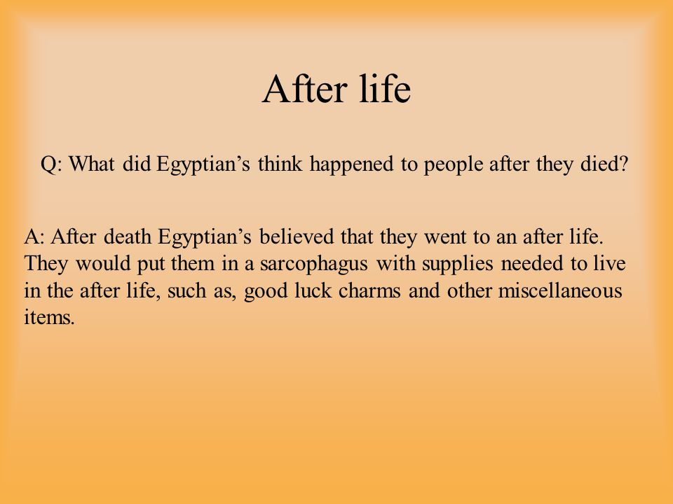Q: What did Egyptian's think happened to people after they died.