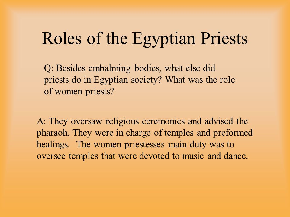 Roles of the Egyptian Priests Q: Besides embalming bodies, what else did priests do in Egyptian society.