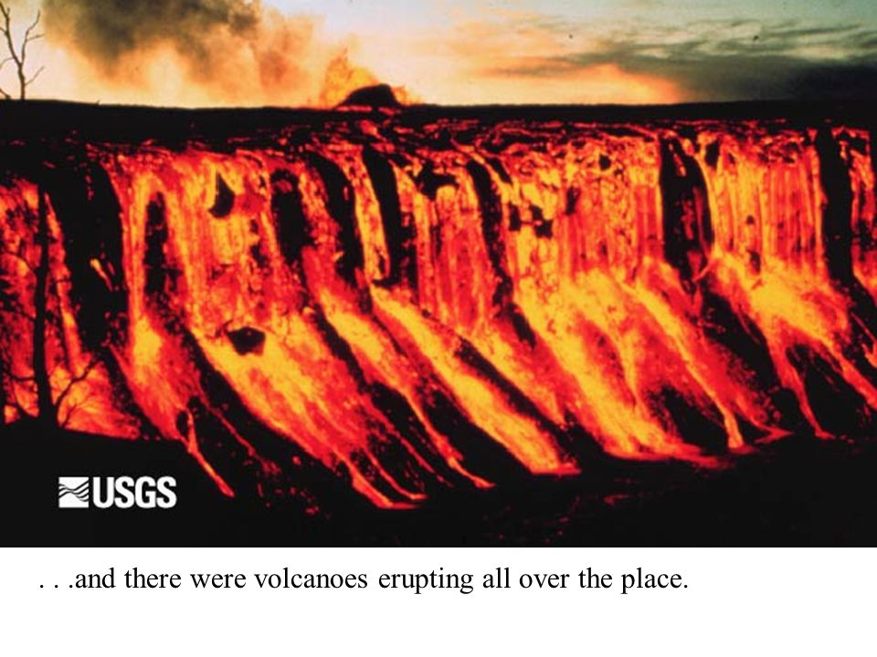 ...and there were volcanoes erupting all over the place.
