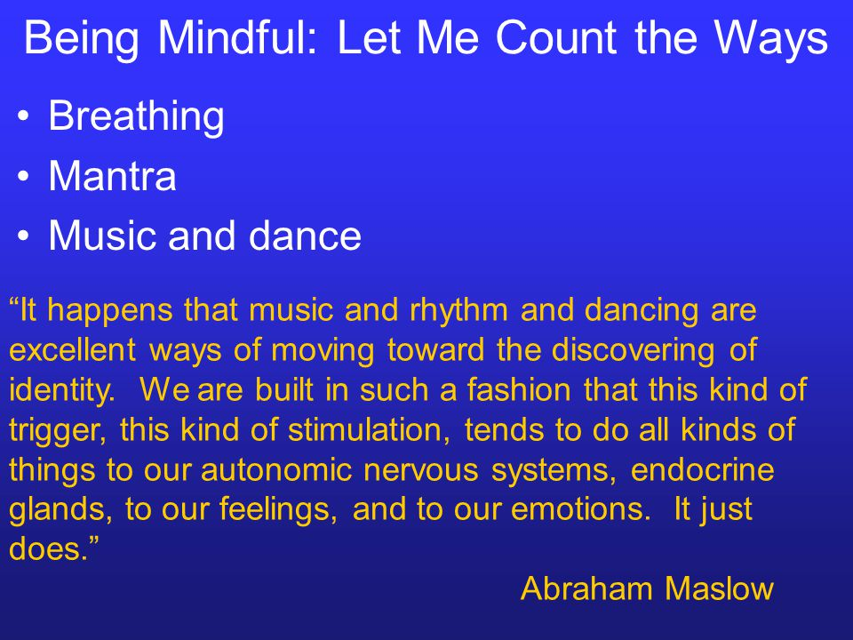 Being Mindful: Let Me Count the Ways Breathing Mantra Music and dance It happens that music and rhythm and dancing are excellent ways of moving toward the discovering of identity.