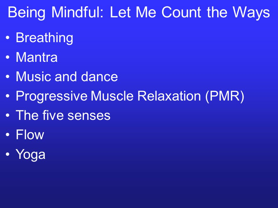 Being Mindful: Let Me Count the Ways Breathing Mantra Music and dance Progressive Muscle Relaxation (PMR) The five senses Flow Yoga