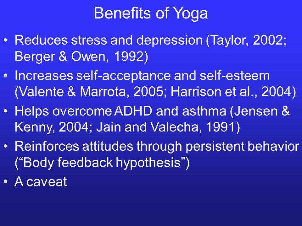 Reduces stress and depression (Taylor, 2002; Berger & Owen, 1992) Increases self-acceptance and self-esteem (Valente & Marrota, 2005; Harrison et al., 2004) Helps overcome ADHD and asthma (Jensen & Kenny, 2004; Jain and Valecha, 1991) Reinforces attitudes through persistent behavior ( Body feedback hypothesis ) A caveat Benefits of Yoga