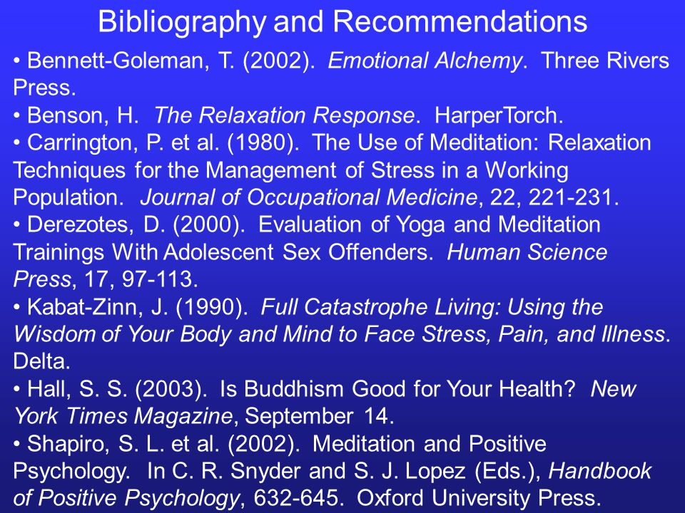Bibliography and Recommendations Bennett-Goleman, T. (2002). Emotional Alchemy. Three Rivers Press. Benson, H. The Relaxation Response. HarperTorch. C