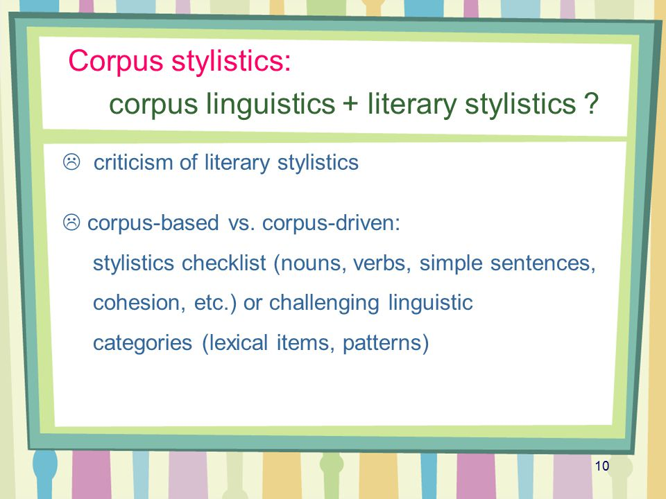 10 Corpus stylistics: corpus linguistics + literary stylistics ?  criticism of literary stylistics  corpus-based vs. corpus-driven: stylistics check