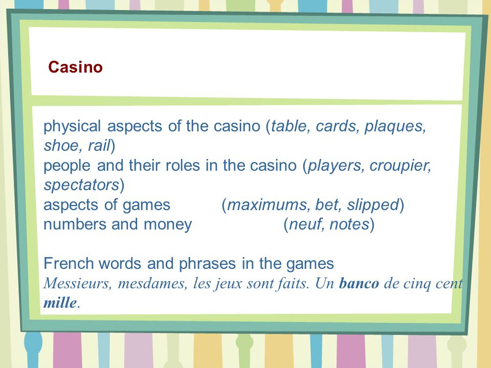 Casino physical aspects of the casino (table, cards, plaques, shoe, rail) people and their roles in the casino (players, croupier, spectators) aspects